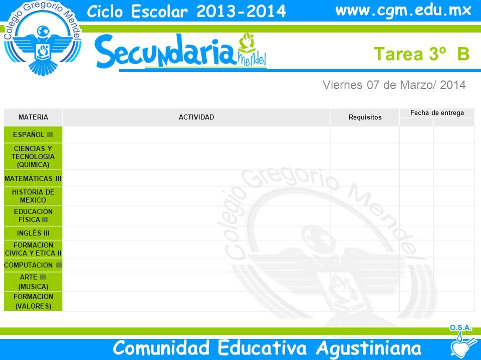 Viernes Tarea 3º B Ciclo Escolar 2013-2014 Comunidad Educativa Agustiniana www.cgm.edu.mx MATERIAACTIVIDADRequisitos Fecha de entrega ESPAÑOL III CIENCIAS Y TECNOLOGIA (QUIMICA) MATEMÁTICAS III HISTORIA DE MEXICO EDUCACIÓN FÍSICA III INGLÉS III FORMACION CIVICA Y ETICA II COMPUTACION III ARTE III (MUSICA) FORMACION (VALORES) Viernes 07 de Marzo/ 2014