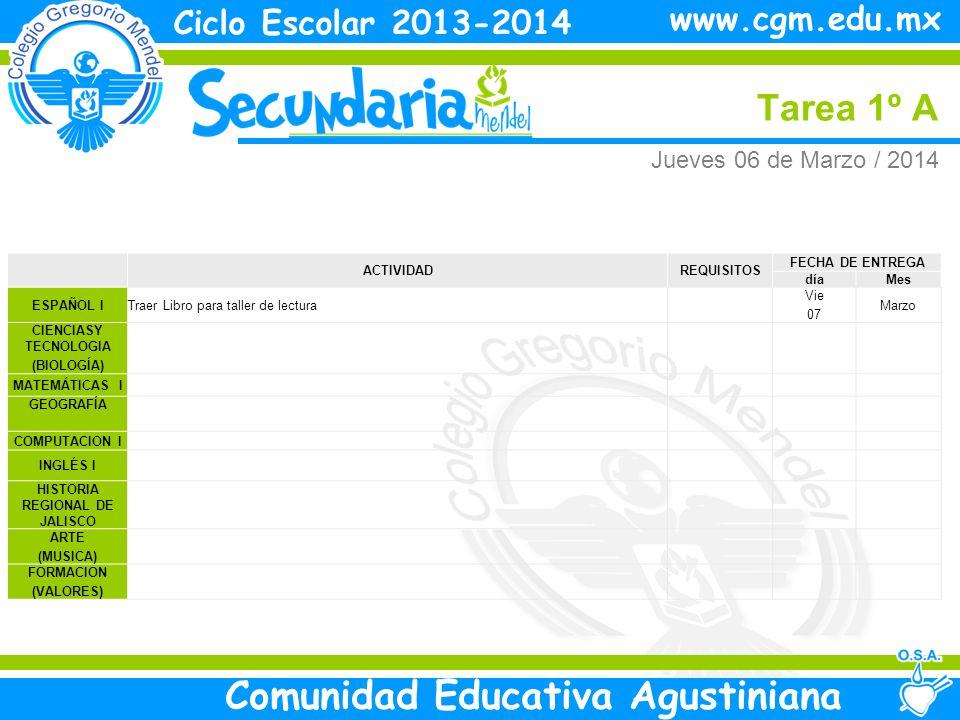 Jueves Tarea 1º A Ciclo Escolar 2013-2014 Comunidad Educativa Agustiniana www.cgm.edu.mx ACTIVIDADREQUISITOS FECHA DE ENTREGA díaMes ESPAÑOL ITraer Libro para taller de lectura Vie 07 Marzo CIENCIASY TECNOLOGIA (BIOLOGÍA) MATEMÁTICAS I GEOGRAFÍA COMPUTACION I INGLÉS I HISTORIA REGIONAL DE JALISCO ARTE (MUSICA) FORMACION (VALORES) Jueves 06 de Marzo / 2014