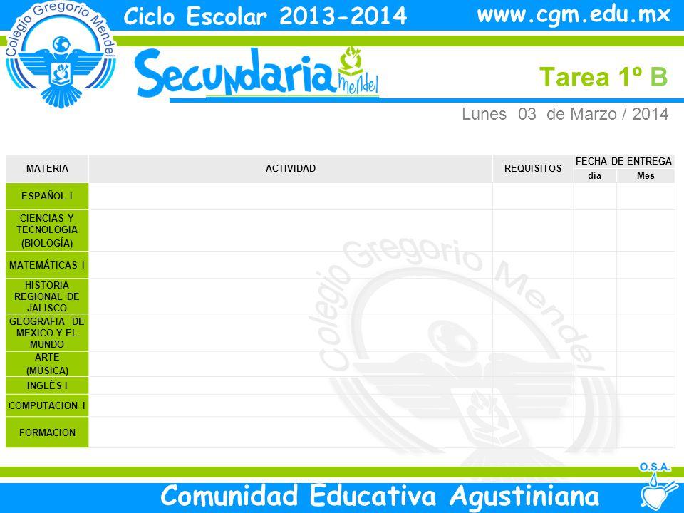 Martes Tarea 1º B Ciclo Escolar 2013-2014 Comunidad Educativa Agustiniana www.cgm.edu.mx MATERIAACTIVIDADREQUISITOS FECHA DE ENTREGA díaMes ESPAÑOL I CIENCIAS Y TECNOLOGIA (BIOLOGÍA) MATEMÁTICAS I HISTORIA REGIONAL DE JALISCO GEOGRAFIA DE MEXICO Y EL MUNDO ARTE (MÚSICA) INGLÉS I Estudia la clase Mie 05 Marzo COMPUTACION I FORMACION Martes 04 de Marzo / 2014