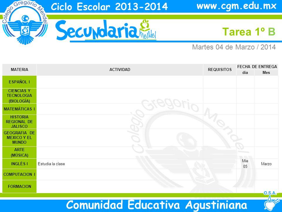 Miércoles Tarea 1º B Ciclo Escolar 2013-2014 Comunidad Educativa Agustiniana www.cgm.edu.mx MATERIAACTIVIDADREQUISITOS FECHA DE ENTREGA díaMes ESPAÑOL I CIENCIAS Y TECNOLOGIA (BIOLOGÍA) MATEMÁTICAS I HISTORIA REGIONAL DE JALISCO GEOGRAFIA DE MEXICO Y EL MUNDO ARTE I INGLÉS I COMPUTACION I FORMACION Miércoles 05 de Marzo/ 2014