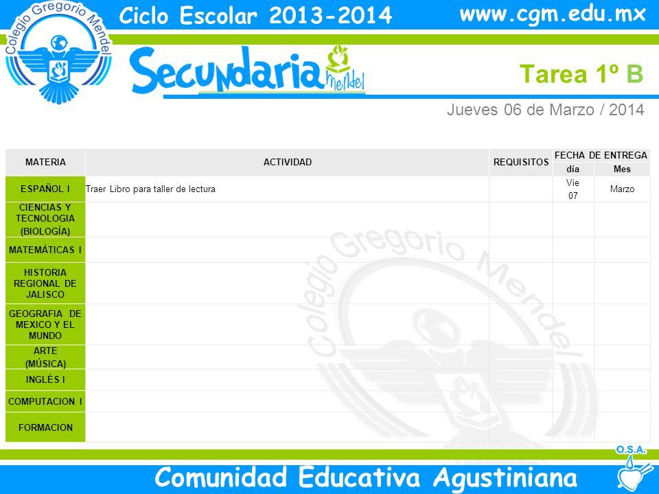 Jueves Tarea 1º B Ciclo Escolar 2013-2014 Comunidad Educativa Agustiniana www.cgm.edu.mx MATERIAACTIVIDADREQUISITOS FECHA DE ENTREGA díaMes ESPAÑOL ITraer Libro para taller de lectura Vie 07 Marzo CIENCIAS Y TECNOLOGIA (BIOLOGÍA) MATEMÁTICAS I HISTORIA REGIONAL DE JALISCO GEOGRAFIA DE MEXICO Y EL MUNDO ARTE (MÚSICA) INGLÉS I COMPUTACION I FORMACION Jueves 06 de Marzo / 2014