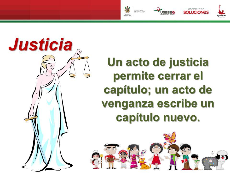 Justicia Un acto de justicia permite cerrar el capítulo; un acto de venganza escribe un capítulo nuevo.