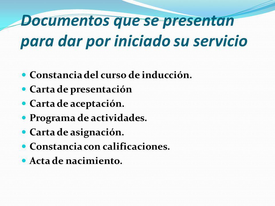 Documentos que se presentan para dar por iniciado su servicio Constancia del curso de inducción. Carta de presentación Carta de aceptación. Programa d