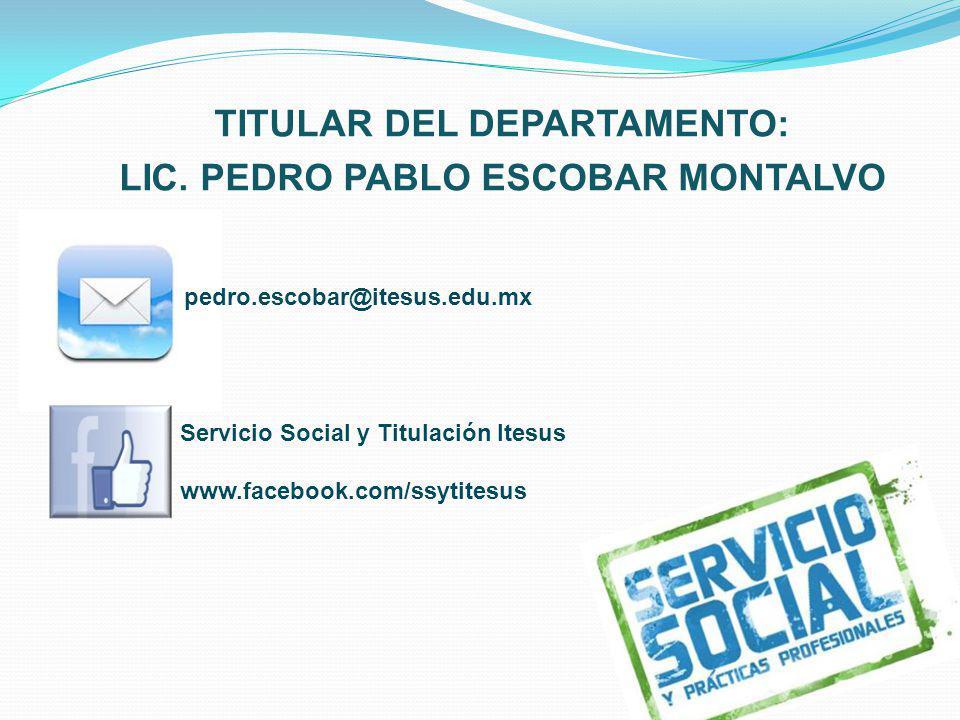 TITULAR DEL DEPARTAMENTO: LIC. PEDRO PABLO ESCOBAR MONTALVO pedro.escobar@itesus.edu.mx Servicio Social y Titulación Itesus www.facebook.com/ssytitesu