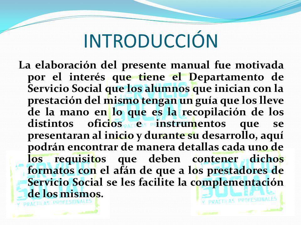 INTRODUCCIÓN La elaboración del presente manual fue motivada por el interés que tiene el Departamento de Servicio Social que los alumnos que inician c
