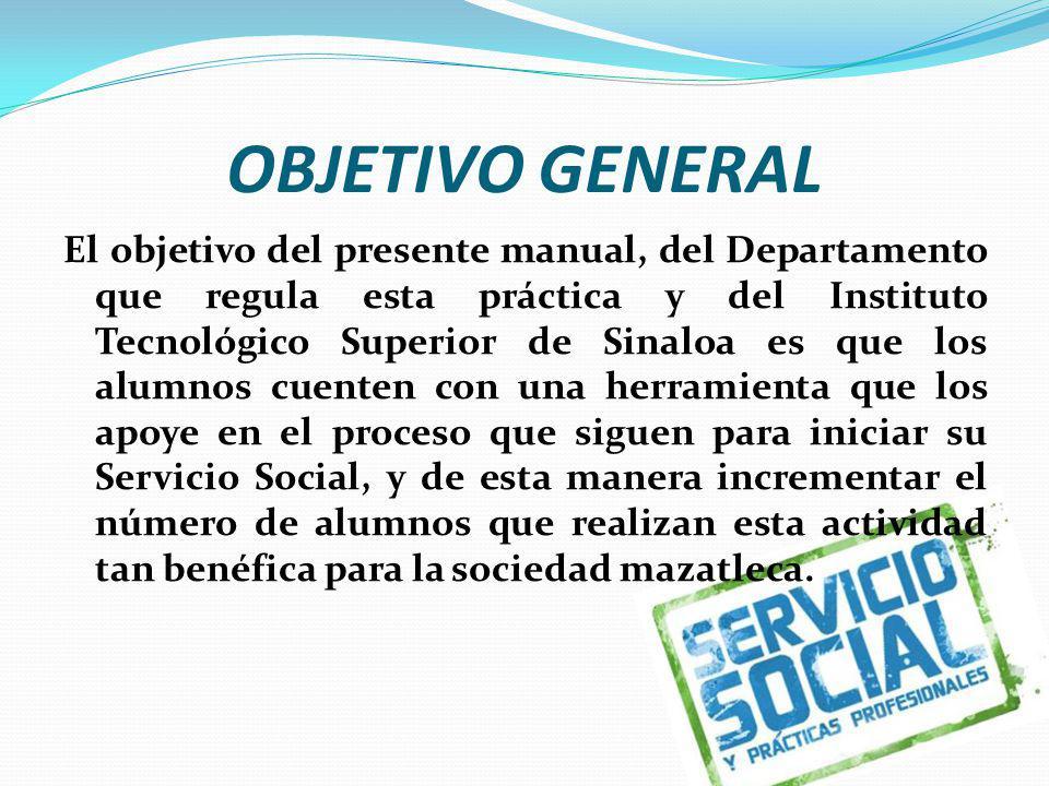 OBJETIVO GENERAL El objetivo del presente manual, del Departamento que regula esta práctica y del Instituto Tecnológico Superior de Sinaloa es que los