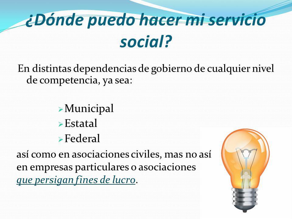 ¿Dónde puedo hacer mi servicio social? En distintas dependencias de gobierno de cualquier nivel de competencia, ya sea: Municipal Estatal Federal así