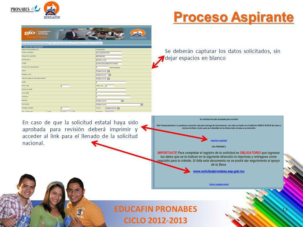 EDUCAFIN PRONABES CICLO 2012-2013 Proceso Aspirante Se deberán capturar los datos solicitados, sin dejar espacios en blanco En caso de que la solicitu