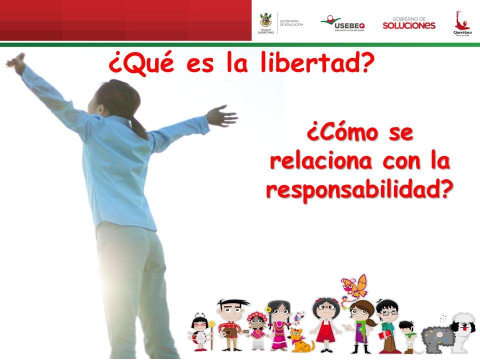 ¿Qué es la libertad? ¿Cómo se relaciona con la responsabilidad?