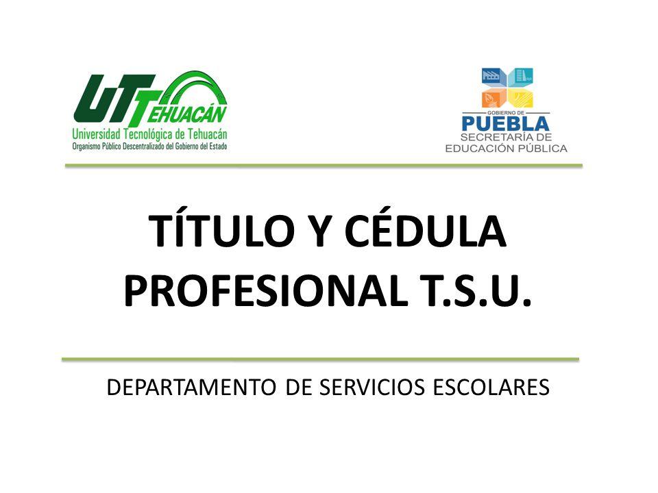 TÍTULO Y CÉDULA PROFESIONAL T.S.U. DEPARTAMENTO DE SERVICIOS ESCOLARES