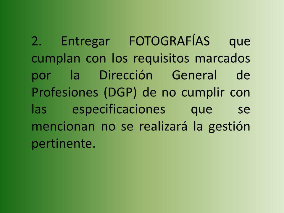 2. Entregar FOTOGRAFÍAS que cumplan con los requisitos marcados por la Dirección General de Profesiones (DGP) de no cumplir con las especificaciones q