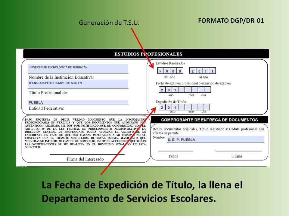 Generación de T.S.U. La Fecha de Expedición de Título, la llena el Departamento de Servicios Escolares. FORMATO DGP/DR-01
