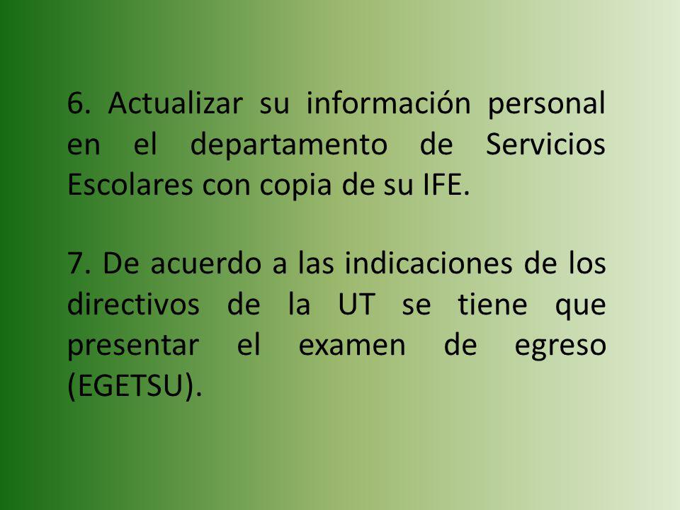 6. Actualizar su información personal en el departamento de Servicios Escolares con copia de su IFE. 7. De acuerdo a las indicaciones de los directivo