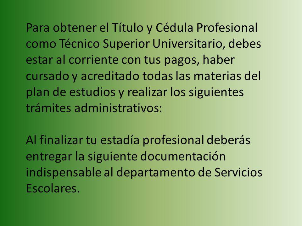 Para obtener el Título y Cédula Profesional como Técnico Superior Universitario, debes estar al corriente con tus pagos, haber cursado y acreditado to