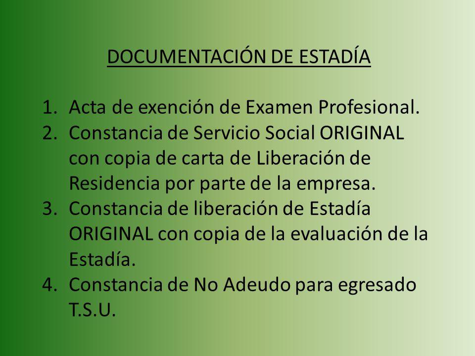 DOCUMENTACIÓN DE ESTADÍA 1.Acta de exención de Examen Profesional. 2.Constancia de Servicio Social ORIGINAL con copia de carta de Liberación de Reside