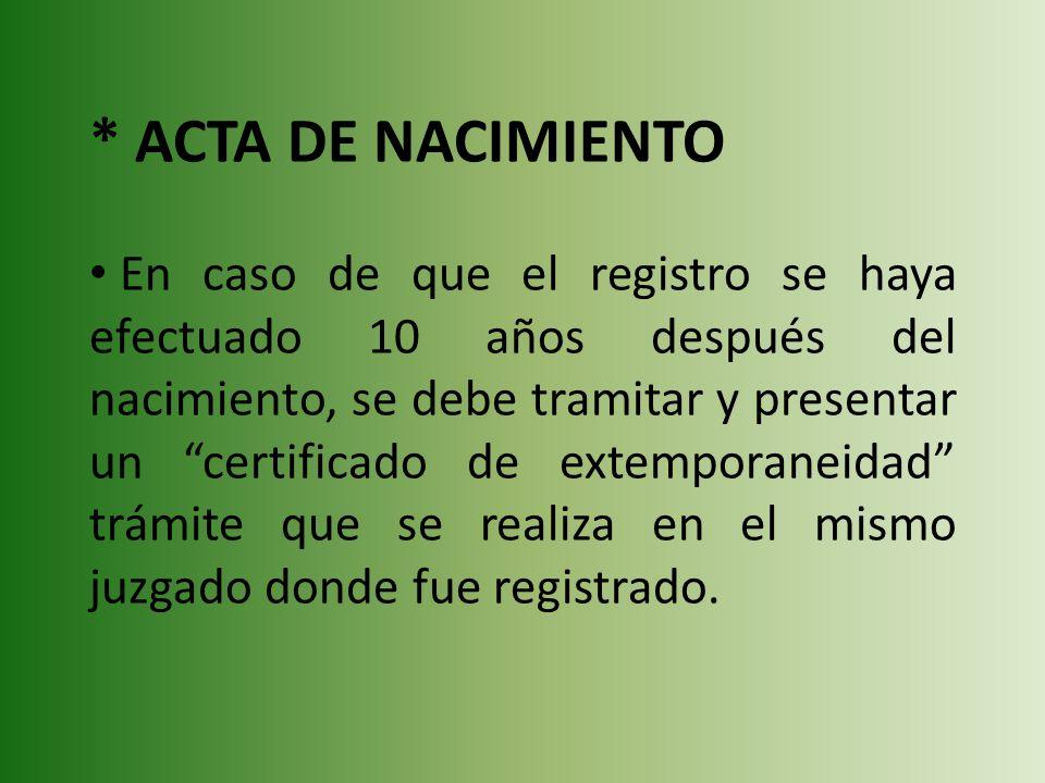 * ACTA DE NACIMIENTO En caso de que el registro se haya efectuado 10 años después del nacimiento, se debe tramitar y presentar un certificado de extem