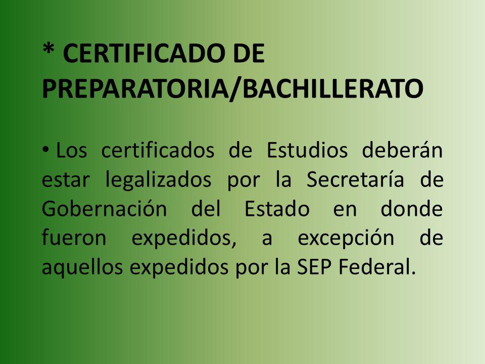 * CERTIFICADO DE PREPARATORIA/BACHILLERATO Los certificados de Estudios deberán estar legalizados por la Secretaría de Gobernación del Estado en donde