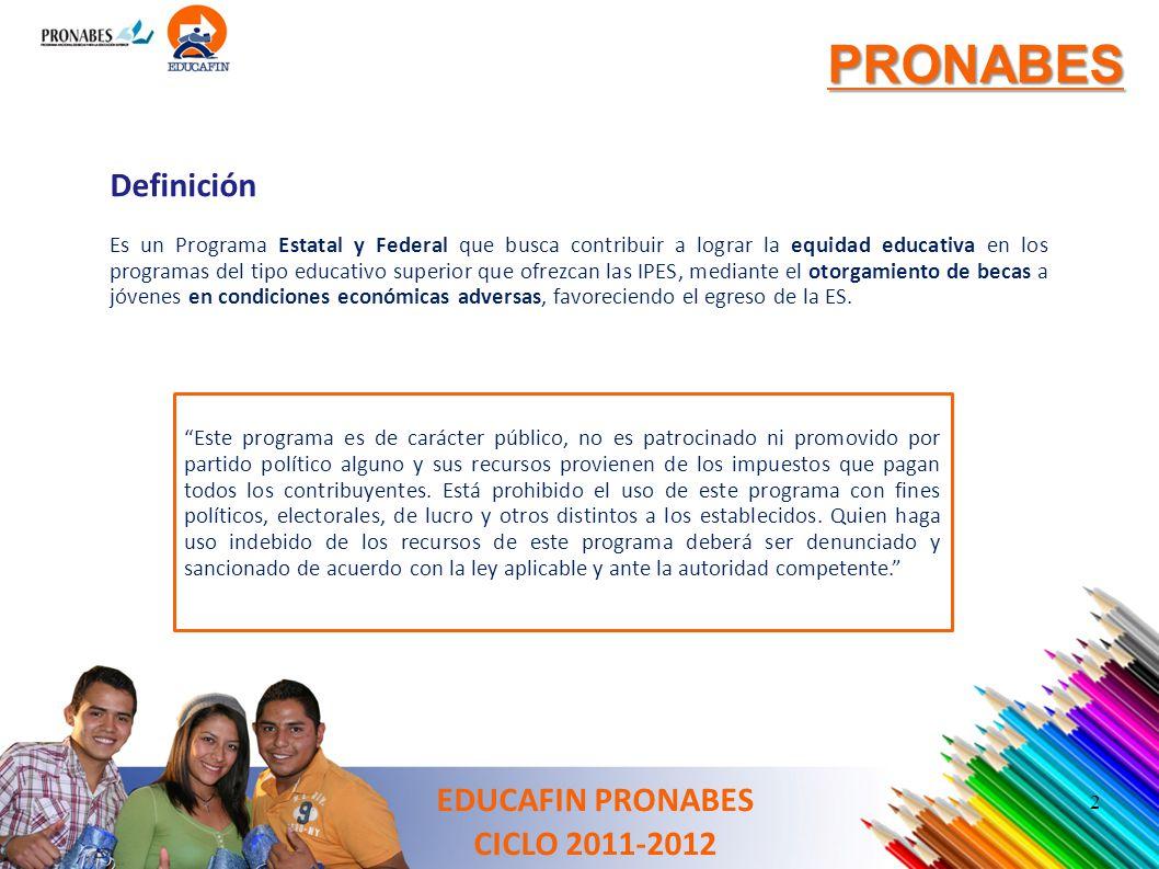 PRONABES EDUCAFIN PRONABES CICLO 2011-2012 Definición Es un Programa Estatal y Federal que busca contribuir a lograr la equidad educativa en los progr