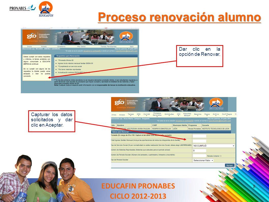 8 Proceso renovación alumno Dar clic en la opción de Renovar. Capturar los datos solicitados y dar clic en Aceptar. EDUCAFIN PRONABES CICLO 2012-2013