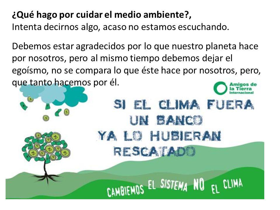 ¿Qué hago por cuidar el medio ambiente?, Intenta decirnos algo, acaso no estamos escuchando. Debemos estar agradecidos por lo que nuestro planeta hace