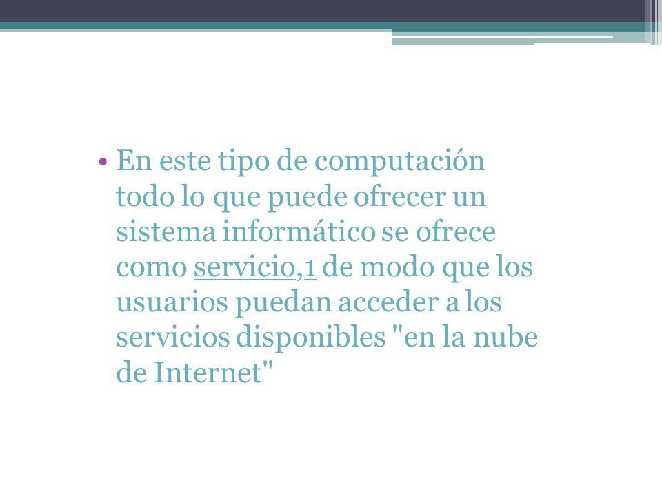 En este tipo de computación todo lo que puede ofrecer un sistema informático se ofrece como servicio,1 de modo que los usuarios puedan acceder a los servicios disponibles en la nube de Internet servicio1