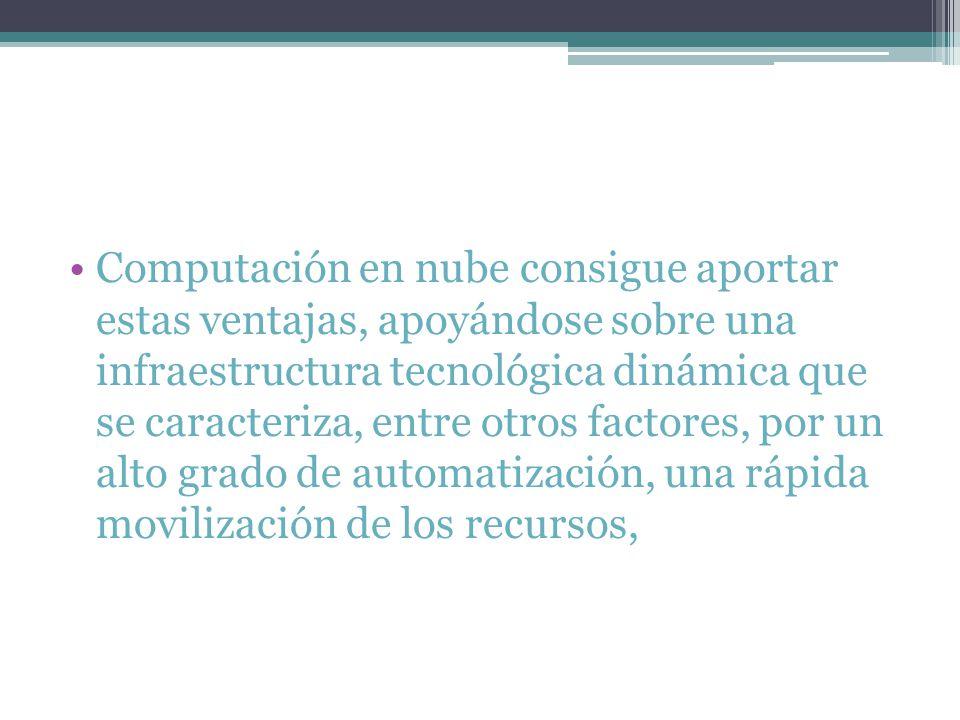Computación en nube consigue aportar estas ventajas, apoyándose sobre una infraestructura tecnológica dinámica que se caracteriza, entre otros factores, por un alto grado de automatización, una rápida movilización de los recursos,