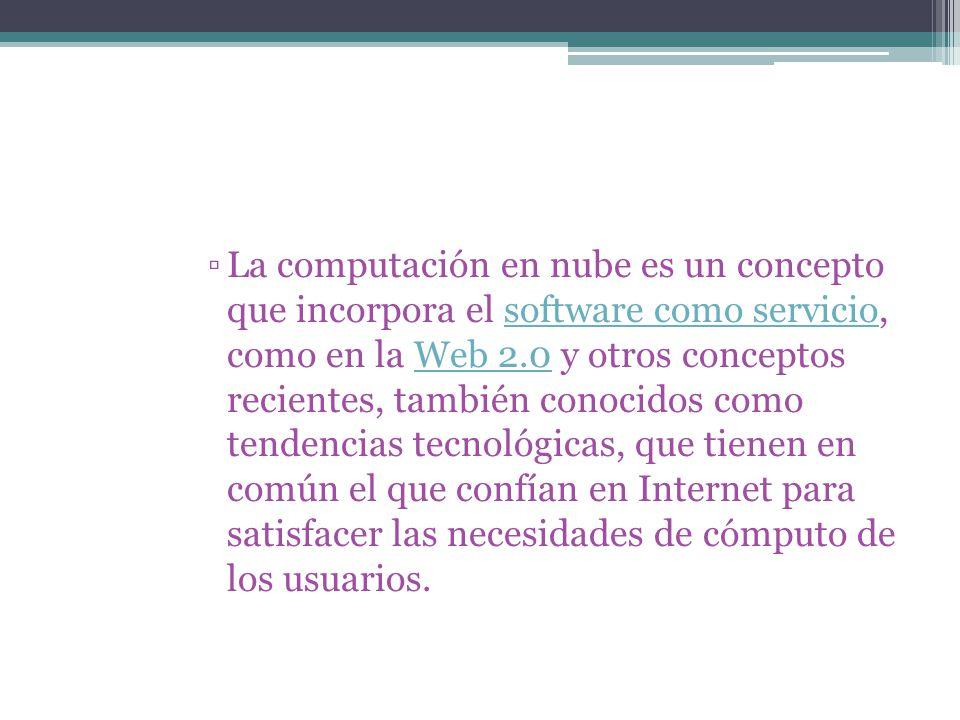 La computación en nube es un concepto que incorpora el software como servicio, como en la Web 2.0 y otros conceptos recientes, también conocidos como tendencias tecnológicas, que tienen en común el que confían en Internet para satisfacer las necesidades de cómputo de los usuarios.software como servicioWeb 2.0