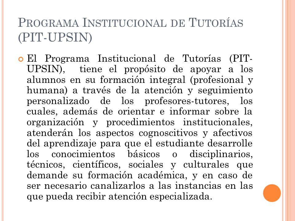 P ROGRAMA I NSTITUCIONAL DE T UTORÍAS (PIT-UPSIN) El Programa Institucional de Tutorías (PIT- UPSIN), tiene el propósito de apoyar a los alumnos en su