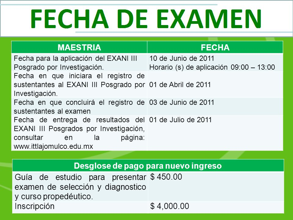 MAESTRIAFECHA Fecha para la aplicación del EXANI III Posgrado por Investigación. 10 de Junio de 2011 Horario (s) de aplicación 09:00 – 13:00 Fecha en