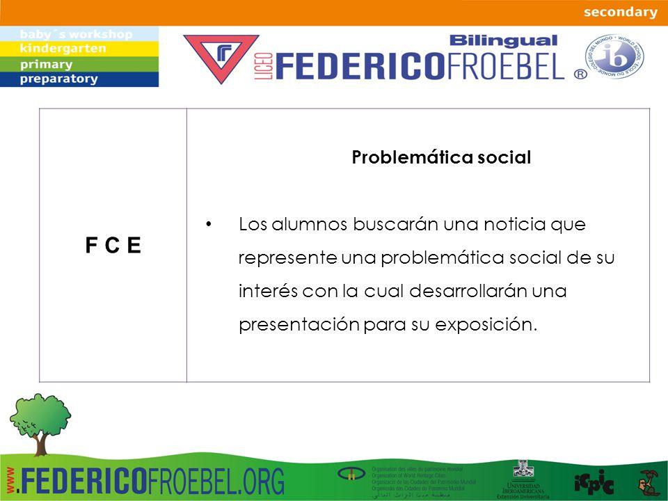 F C E Problemática social Los alumnos buscarán una noticia que represente una problemática social de su interés con la cual desarrollarán una presenta
