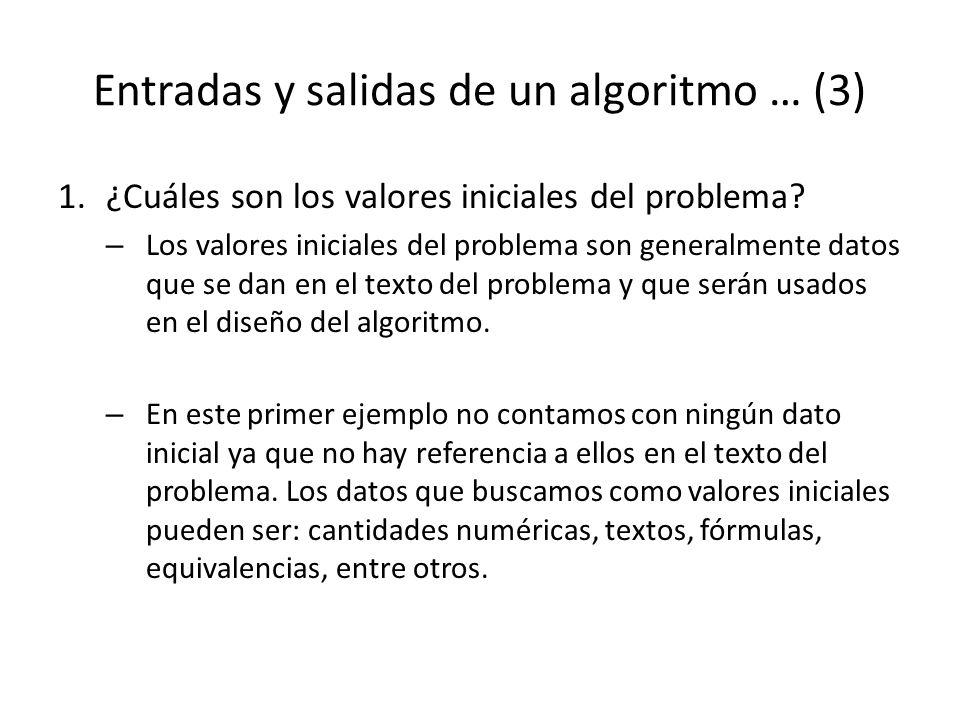 Entradas y salidas de un algoritmo … (3) 1.¿Cuáles son los valores iniciales del problema? – Los valores iniciales del problema son generalmente datos