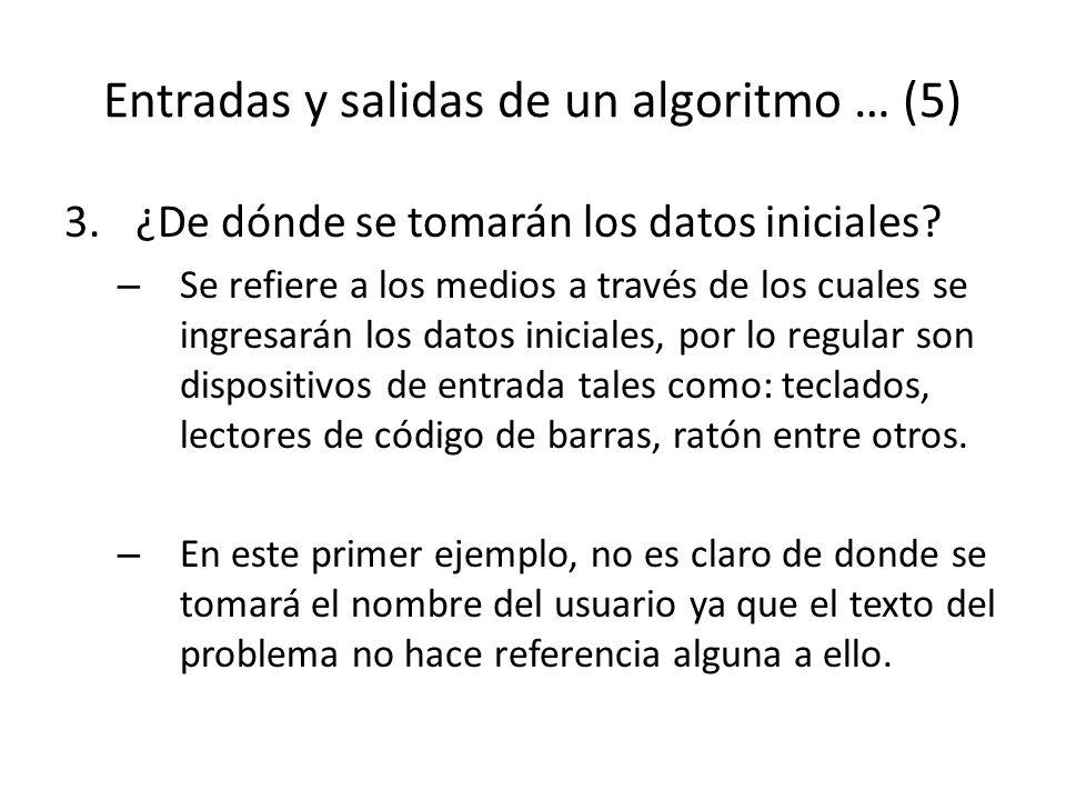 Entradas y salidas de un algoritmo … (5) 3.¿De dónde se tomarán los datos iniciales? – Se refiere a los medios a través de los cuales se ingresarán lo