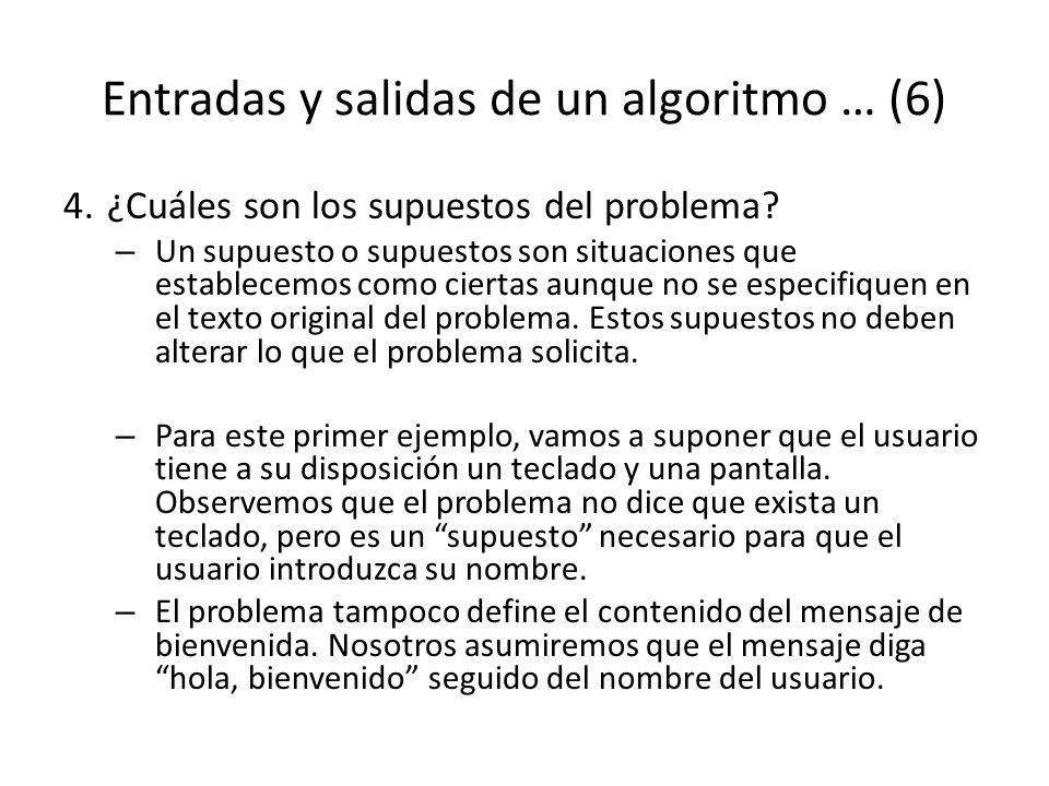 Entradas y salidas de un algoritmo … (6) 4.¿Cuáles son los supuestos del problema? – Un supuesto o supuestos son situaciones que establecemos como cie