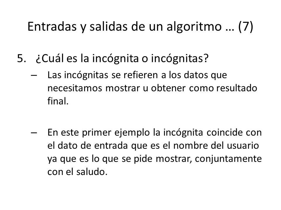 Entradas y salidas de un algoritmo … (7) 5.¿Cuál es la incógnita o incógnitas? – Las incógnitas se refieren a los datos que necesitamos mostrar u obte