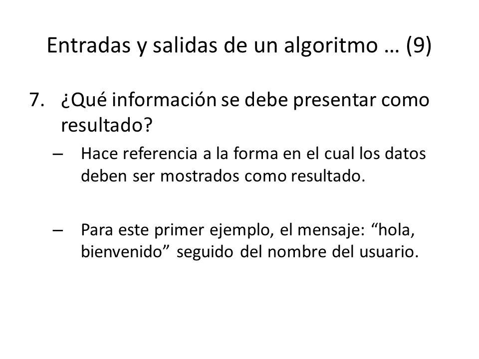 Entradas y salidas de un algoritmo … (9) 7.¿Qué información se debe presentar como resultado? – Hace referencia a la forma en el cual los datos deben