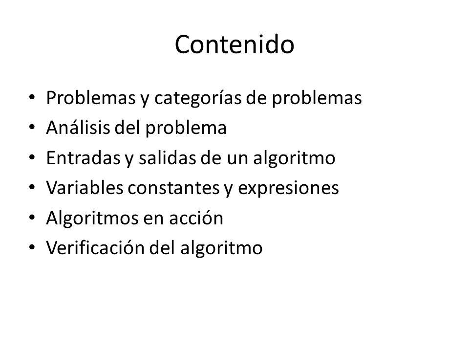 Contenido Problemas y categorías de problemas Análisis del problema Entradas y salidas de un algoritmo Variables constantes y expresiones Algoritmos e