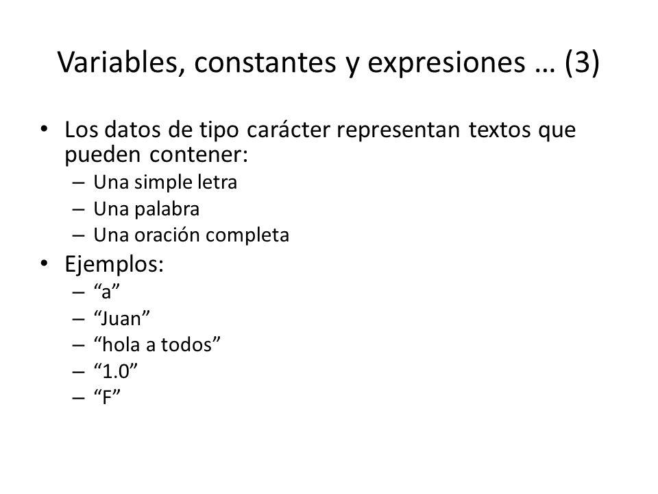 Variables, constantes y expresiones … (3) Los datos de tipo carácter representan textos que pueden contener: – Una simple letra – Una palabra – Una or