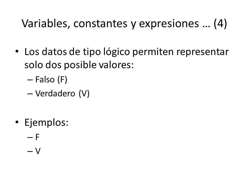 Variables, constantes y expresiones … (4) Los datos de tipo lógico permiten representar solo dos posible valores: – Falso (F) – Verdadero (V) Ejemplos