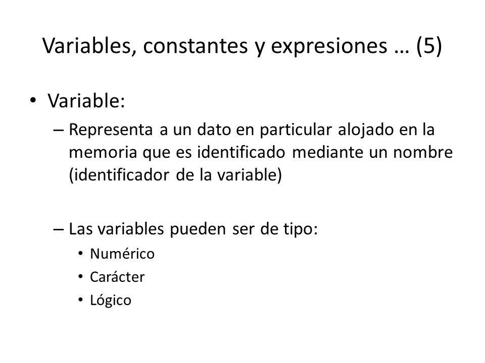 Variables, constantes y expresiones … (5) Variable: – Representa a un dato en particular alojado en la memoria que es identificado mediante un nombre