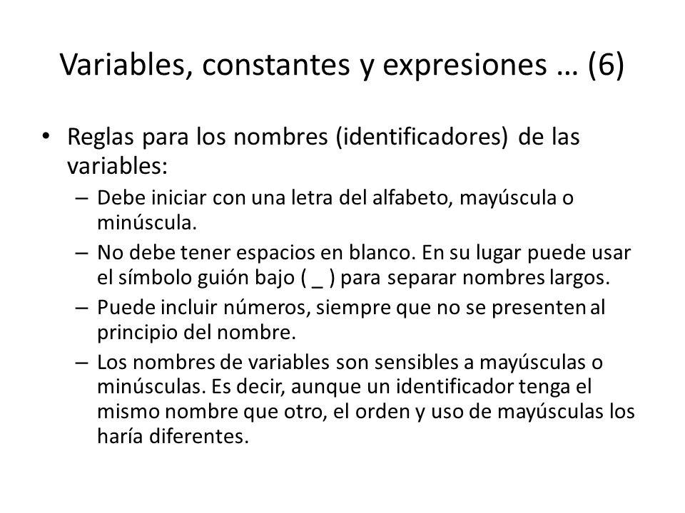 Variables, constantes y expresiones … (6) Reglas para los nombres (identificadores) de las variables: – Debe iniciar con una letra del alfabeto, mayús
