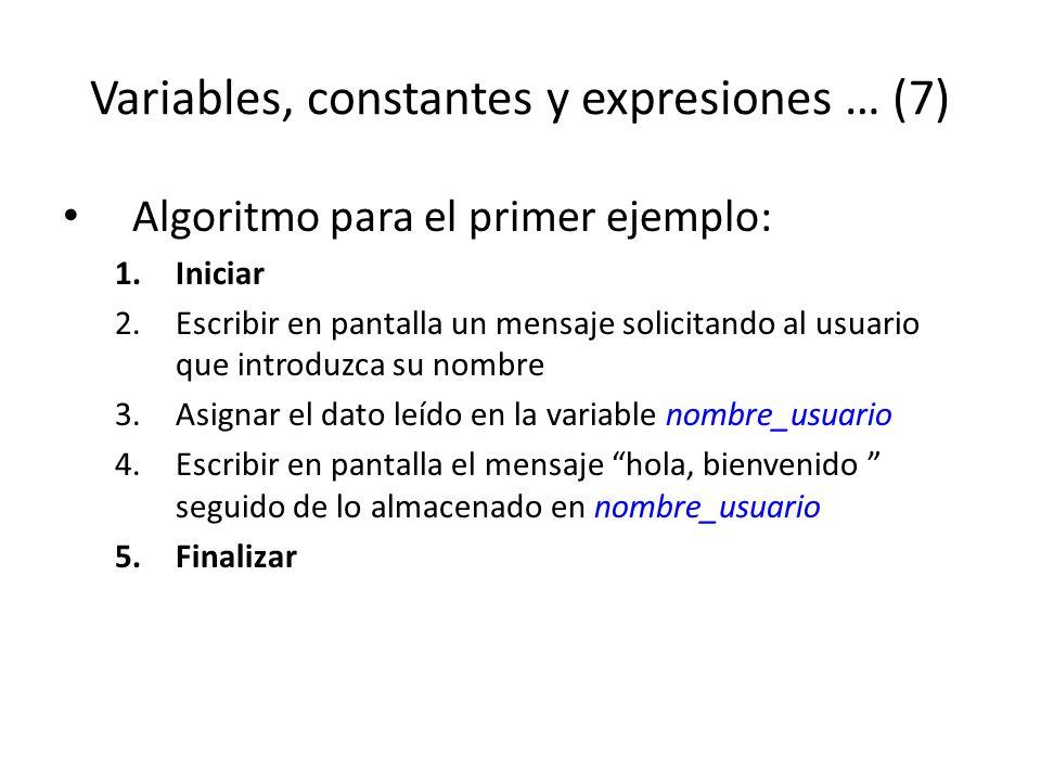 Variables, constantes y expresiones … (7) Algoritmo para el primer ejemplo: 1.Iniciar 2.Escribir en pantalla un mensaje solicitando al usuario que int