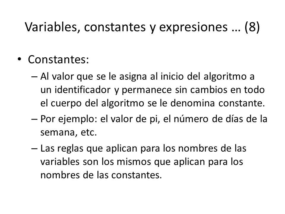 Variables, constantes y expresiones … (8) Constantes: – Al valor que se le asigna al inicio del algoritmo a un identificador y permanece sin cambios e