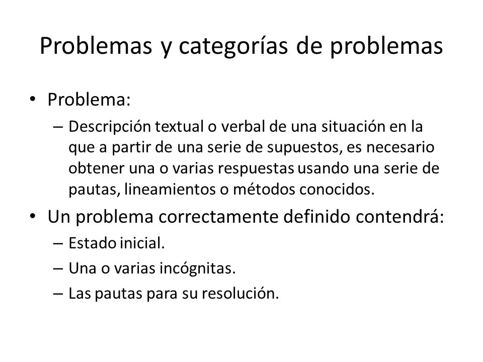 Problemas y categorías de problemas Problema: – Descripción textual o verbal de una situación en la que a partir de una serie de supuestos, es necesar