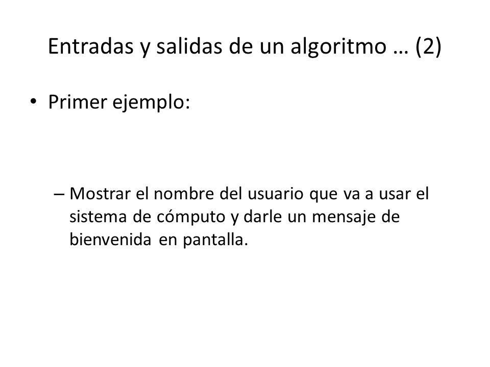 Entradas y salidas de un algoritmo … (2) Primer ejemplo: – Mostrar el nombre del usuario que va a usar el sistema de cómputo y darle un mensaje de bie