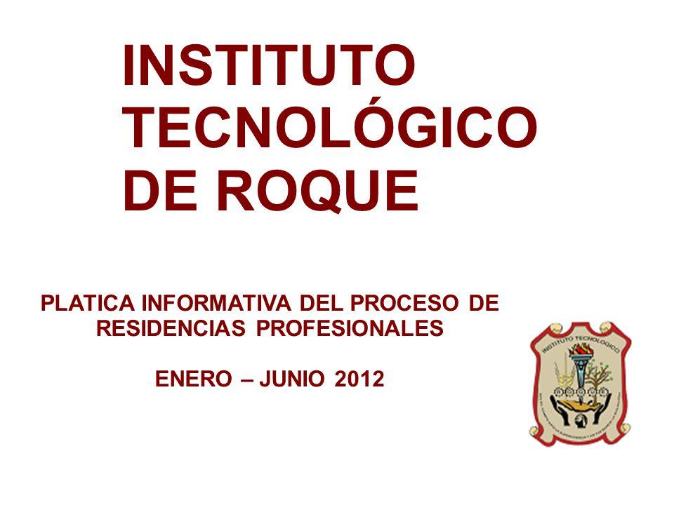 INSTITUTO TECNOLÓGICO DE ROQUE PLATICA INFORMATIVA DEL PROCESO DE RESIDENCIAS PROFESIONALES ENERO – JUNIO 2012
