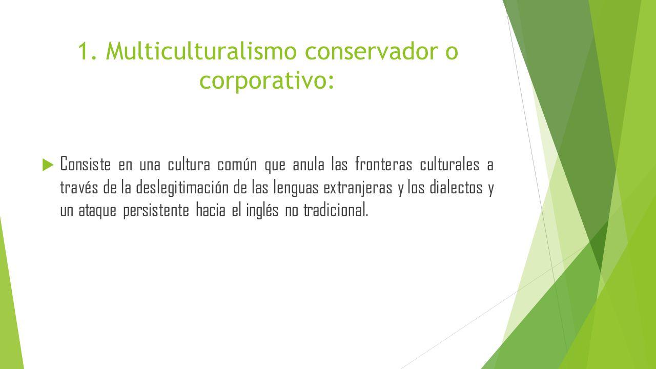 1. Multiculturalismo conservador o corporativo: Consiste en una cultura común que anula las fronteras culturales a través de la deslegitimación de las