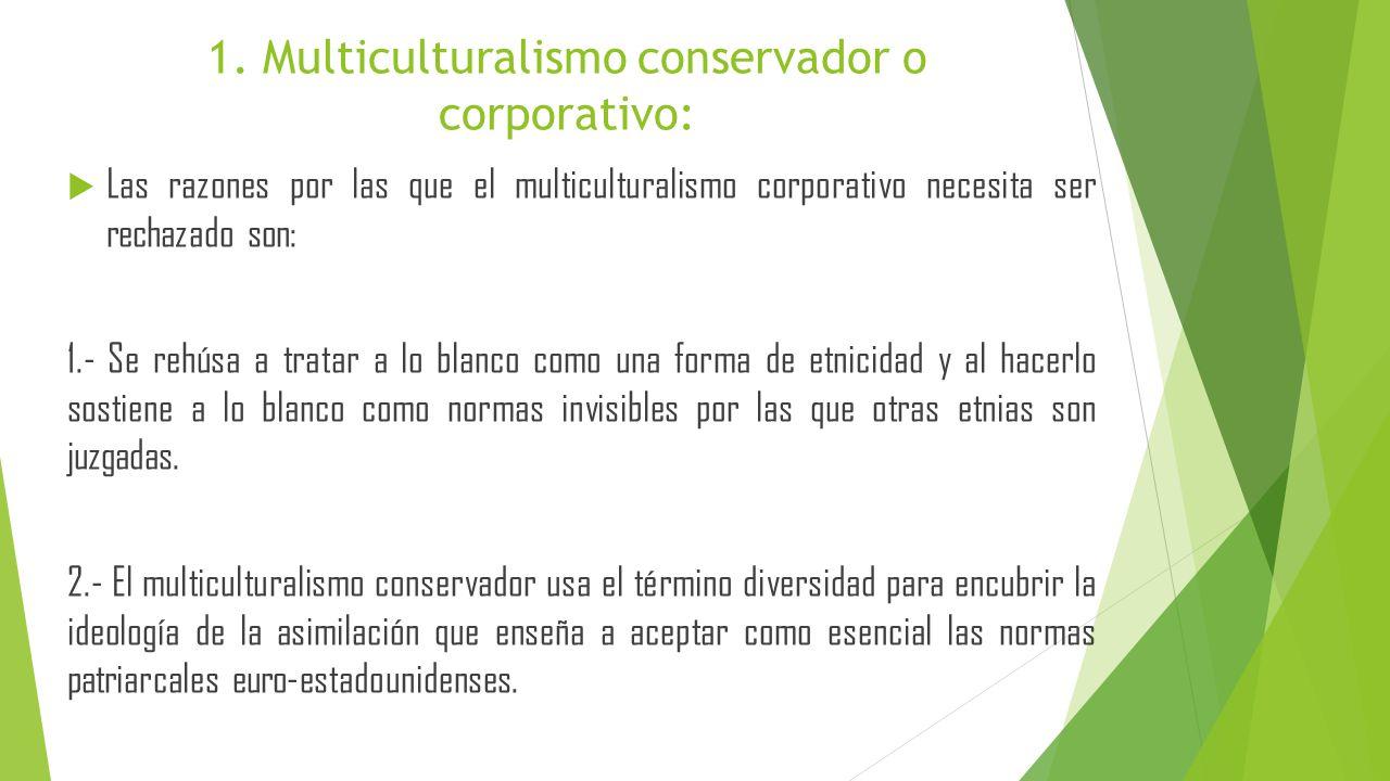 1. Multiculturalismo conservador o corporativo: Las razones por las que el multiculturalismo corporativo necesita ser rechazado son: 1.- Se rehúsa a t