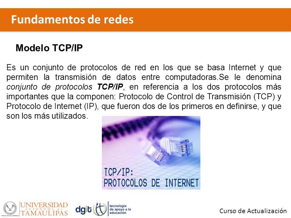 Fundamentos de redes Curso de Actualización Modelo TCP/IP Es un conjunto de protocolos de red en los que se basa Internet y que permiten la transmisió