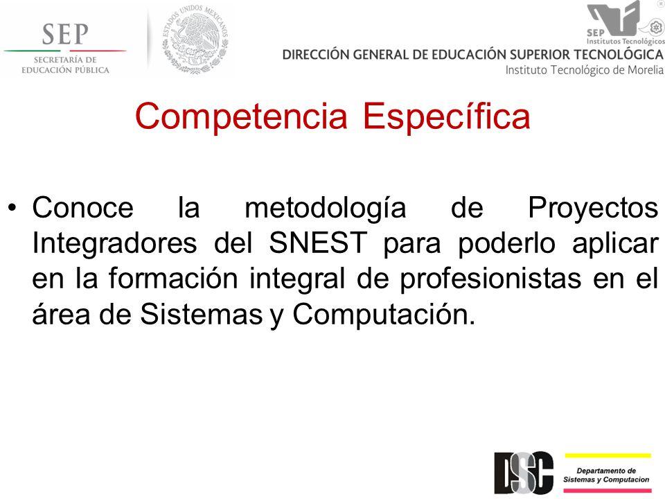 Competencia Específica Conoce la metodología de Proyectos Integradores del SNEST para poderlo aplicar en la formación integral de profesionistas en el