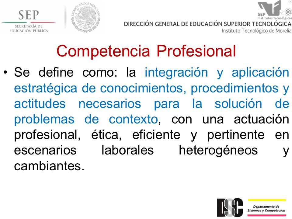 Competencia Profesional Se define como: la integración y aplicación estratégica de conocimientos, procedimientos y actitudes necesarios para la soluci